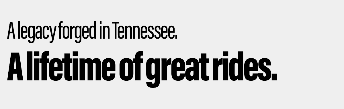 A legacy forged in Tennessee, a lifetime of great rides.