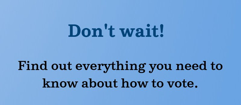 Don't wait! Find out everything you need to know about how to vote.