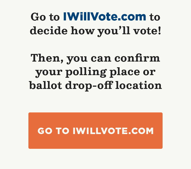 Go to IWillVote.com to decide how you'll vote! Then, you can confirm your polling place or ballot drop-off location.