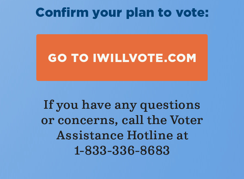 Confirm you plan to vote: Go to IWillVote.com. If you have any questions or concerns, call the Voter Assistance Hotline at 1-833-336-8683