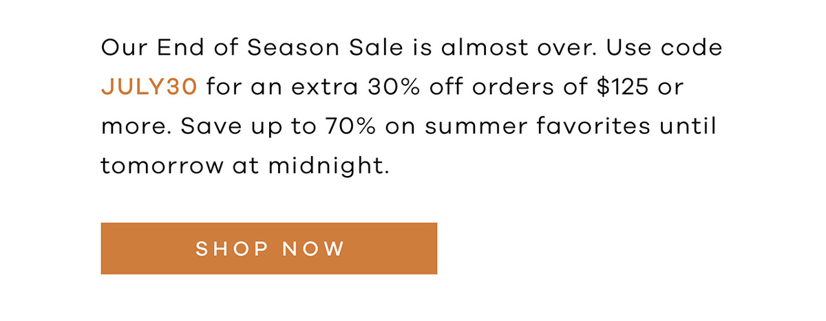 Our End of Season Sale is almost over. Use code JULY30 for an extra 30% off orders of $125 or more. Save up to 70% on summer favorites until tomorrow at midnight. SHOP NOW