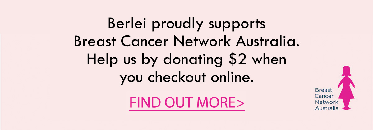 Berlei proudly supports Breast Cancer Network Australia. Help us by donating $2 when you checkout online. Find out more.