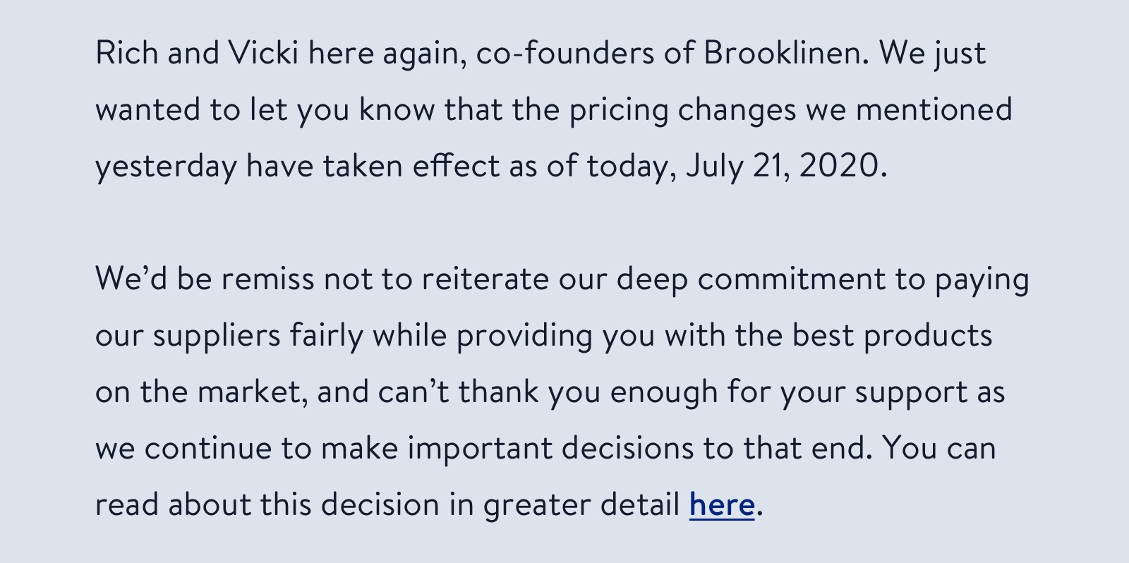 Rich and Vicki here again, co-founders of Brooklinen. We just wanted to let you know that the pricing changes we mentioned will go into effect as of July 21, 2020. We'd be remiss not to reiterate our deep commitment to paying our suppliers fairly while providing you with the best products on the market, and can't thank you enough for your support as we continue to make important decisions to that end.