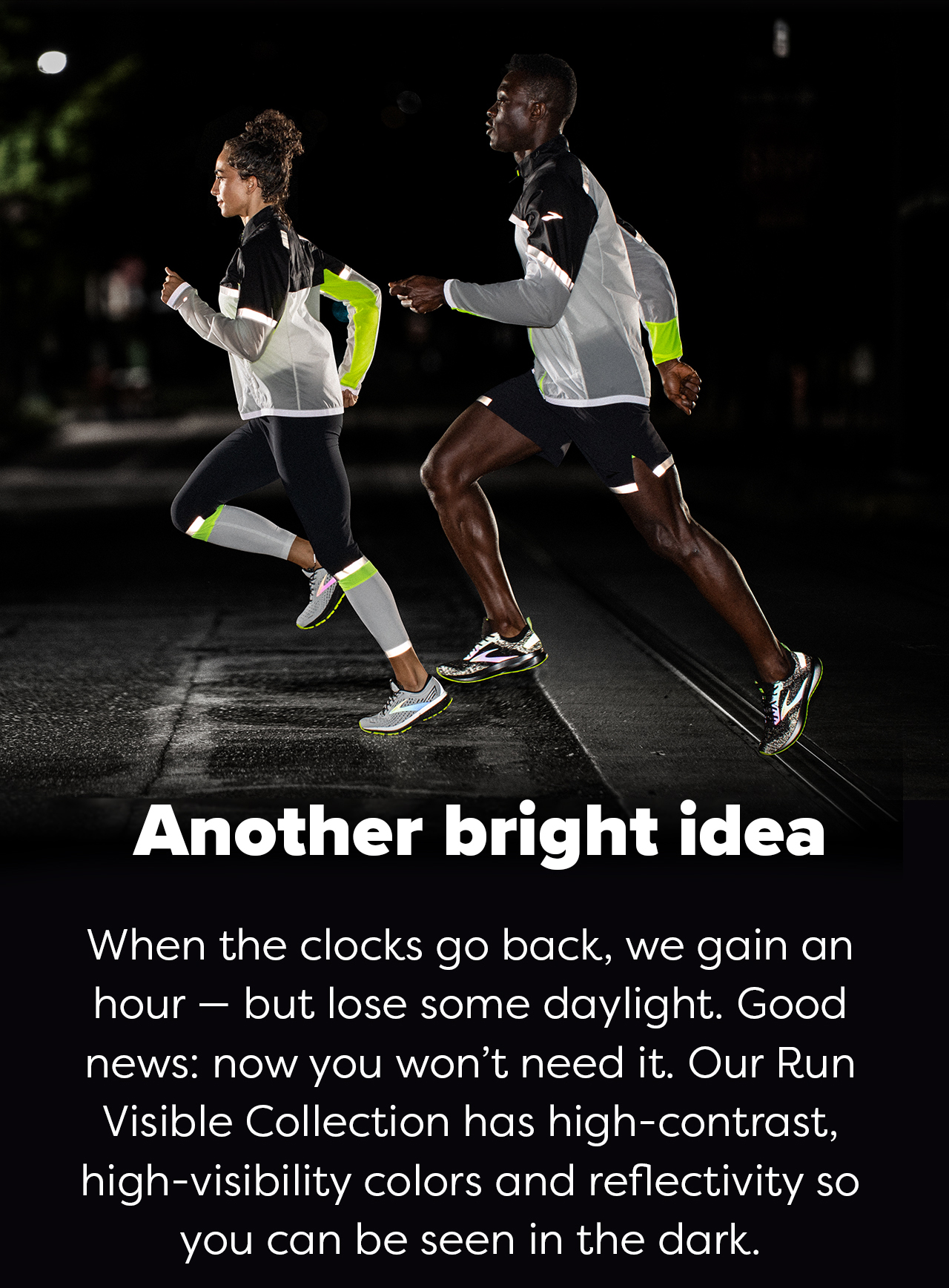 Another bright idea   When the clocks go back, we gain an hour - but lose some daylight. Good news: now you won''t need it. Our Run Visible Collection has high-contrast, high-visibility colors and reflectivity so you can be seen in the dark.