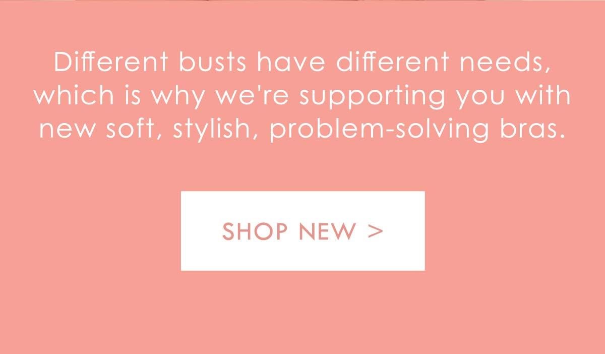 Different busts have different needs, which is why we''re supporting you with new soft, stylish, problem-solving bras. Shop New.