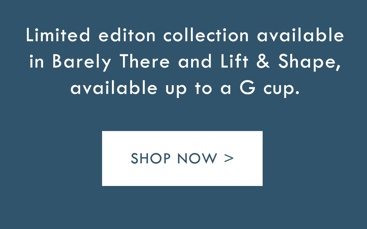 Limited edition collection available in Barely There and Lift and Shape, available up to a G cup. Shop Now.