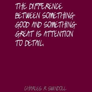 The difference between something good and something great is attention to detail. Charles R Swindoll