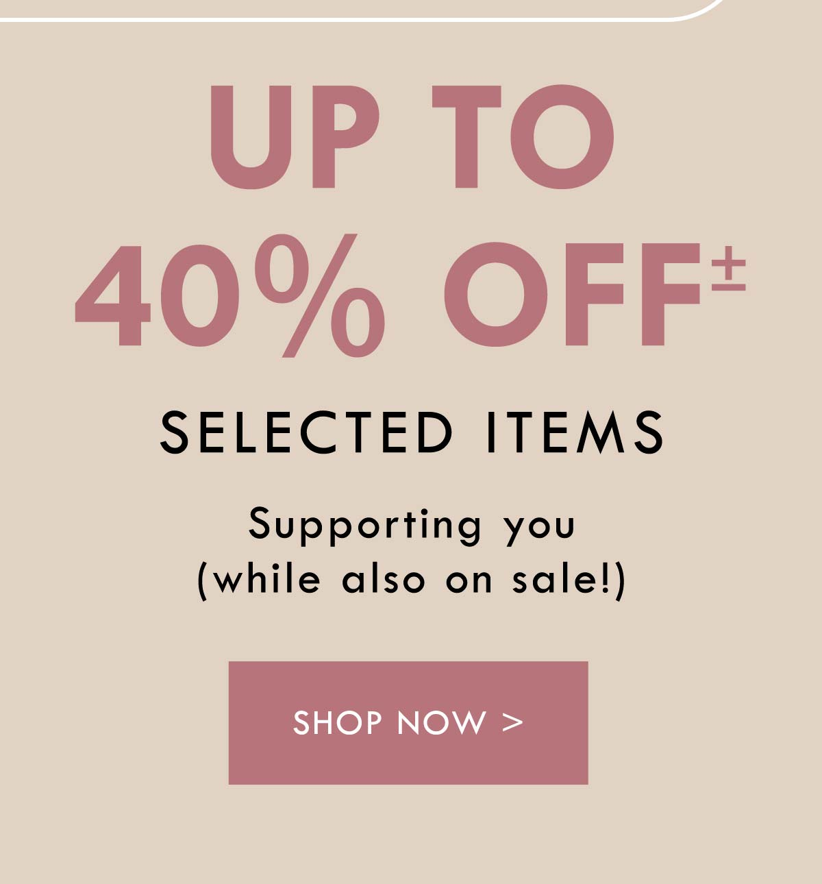 Up to 40% off selected items. Supporting you while also on sale! Shop Now.