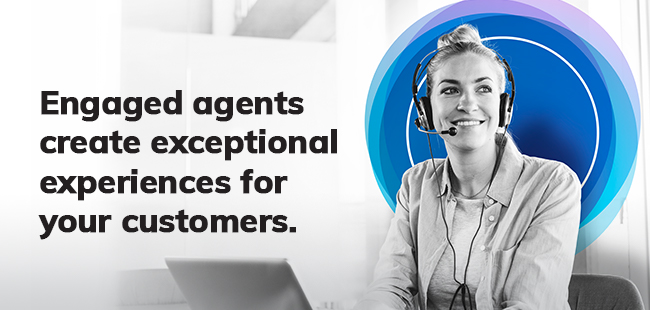 Engaged Agents create exceptional experiences for your customers