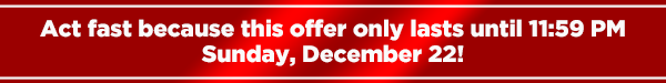 Act fast because this offer only lasts until 11:59 PMSunday, December 22!