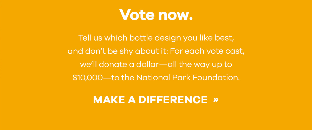 Vote now. - Tell us which bottle design you like best, and don''t be shy about it: For each vote cast, we''ll donate a dollar-all the way up to $10,000-to the National Park Foundation. | MAKE A DIFFERENCE