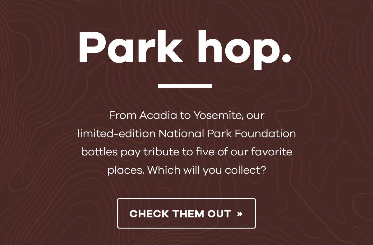 Park hop. - From Acadia to Yosemite, our limited-edition National Park Foundation bottles pay tribute to five of our favorite places. Which will you collect? | CHECK THEM OUT