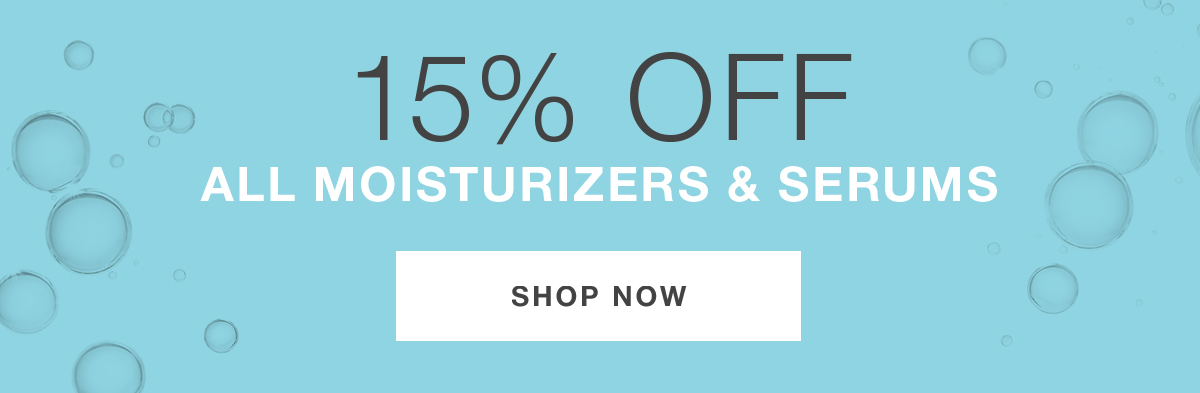 15% OFF ALL MOISTURIZERS AND SERUMS. SHOP NOW.