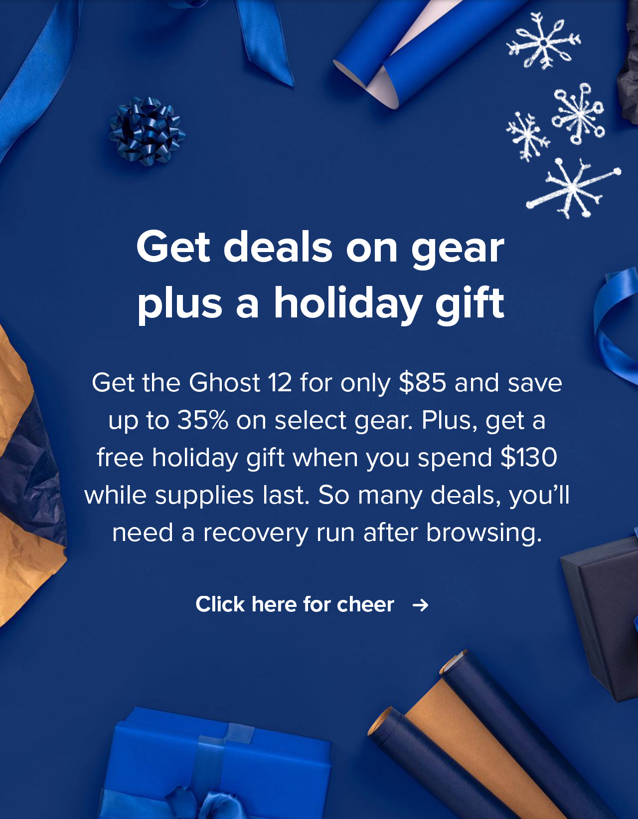 Get deals on gear plus a holiday gift   Get the Ghost 12 for only $85 and save up to 35% on select gear. Plus, get a free holiday gift when you spend $130 while supplies last. So many deals, you'll need a recovery run after browsing.