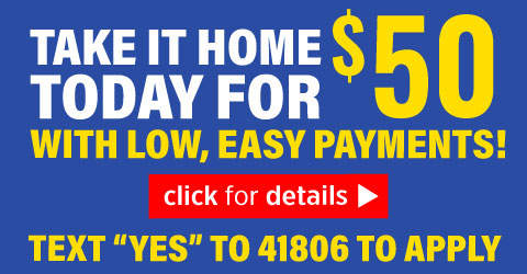 Take It Home Today for $50 with Low, Easy Payments!