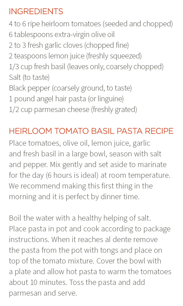 Ingredients: 4 to 6 ripe heirloom tomatoes (seeded and chopped). 6 tablespoons extra-virgin olive oil. 2 to 3 fresh garlic cloves (chopped fine). 2 teaspoons lemon juice (freshly squeezed). 1/3 cup fresh basil (leaves only, coarsely chopped). Salt (to taste). Black pepper (coarsely ground, to taste). 1 pound angel hair pasta (or linguine). 1/2 cup parmesan cheese (freshly grated). Heirloom Tomato Basil Pasta Recipe: Place tomatoes, olive oil, lemon juice, garlic and fresh basil in a large bowl, season with salt and pepper. Mix gently and set aside to marinate for the day (6 hours is ideal) at room temperature. We recommend making this first thing in the morning and it is perfect by dinner time. Boil the water with a healthy helping of salt. Place pasta in pot and cook according to package instructions. When it reaches al dente remove the pasta from the pot with tongs and place on top of the tomato mixture. Cover the bowl with a plate and allow hot pasta to warm the tomatoes about 10 minutes. Toss the pasta and add parmesan and serve.