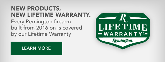 Every Remington firearm built from 2016 on is covered by our Lifetime Warranty