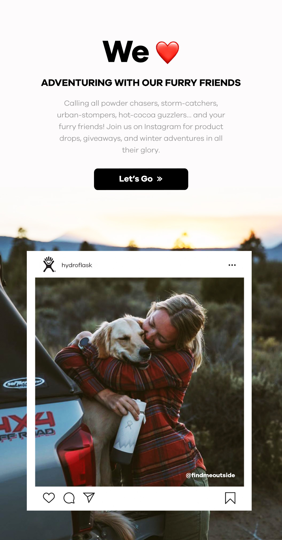 We love adventuring with our furry friends | Calling all powder chasers, storm-catchers, urban-stompers, hot-cocoa gusslers... and your furry friends! Join us on Instagram for product drops, giveaways, and winter adventures in all their glory. | Let's Go >>