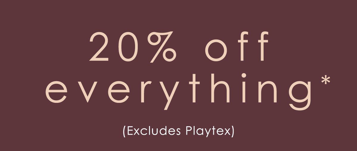 20% off everything. Excludes Playtex.