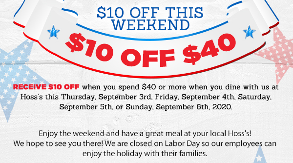 $10 Off This Weekend $10 Off $40 Receive $10 Off when you spend $40 or more at Hoss's this Thursday, September 3rd, Friday. September 4th, Saturday, September 5th, or Sunday, September 6th,  2020. We hope to see you there!  Enjoy the Weekend and Have a Great Meal at your local Hoss's! We are Closed on Labor Day so our employees can enjoy the holiday with their families.