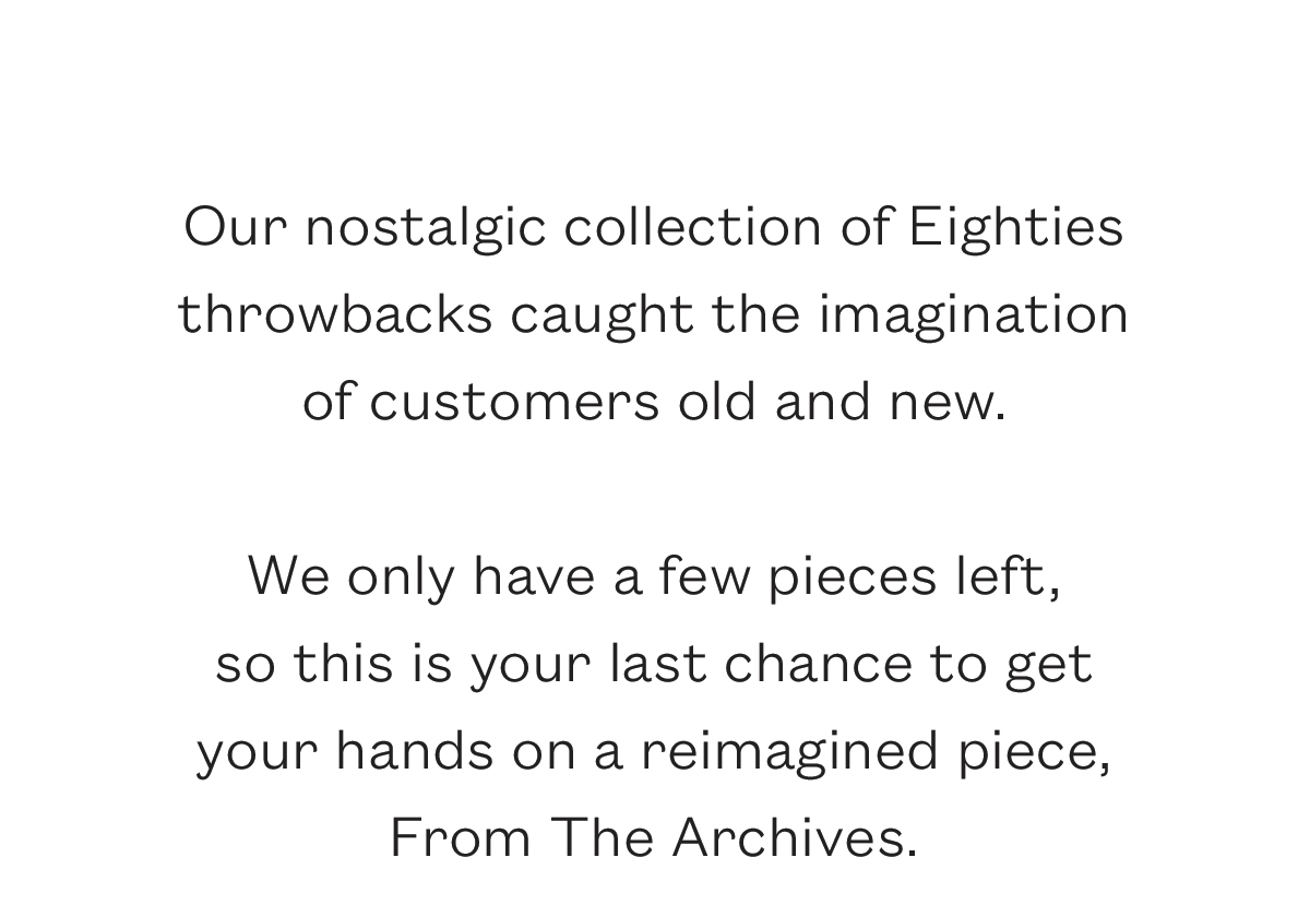 Our nostalgic collection of Eighties throwbacks caught the imagination of customers old and new.   We only have a few pieces left,  so this is your last chance to get  your hands on a reimagined piece,  From The Archives.