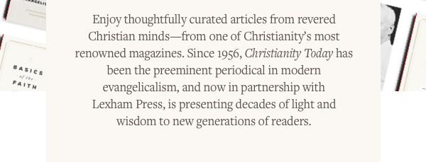 Enjoy thoughtfully curated articles from revered Christian minds—from one of Christianity's most renowned magazines. Since 1956, Christianity Today has been the preeminent periodical in modern evangelicalism, and now in partnership with Lexham Press, is presenting decades of light and wisdom to new generations of readers.