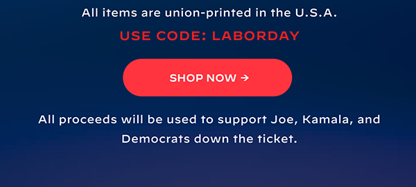 All items are union-printed in the U.S.A. Use code: LABORDAY. Shop now. All proceeds will be used to support Joe, Kamala, and Democrats down the ticket.