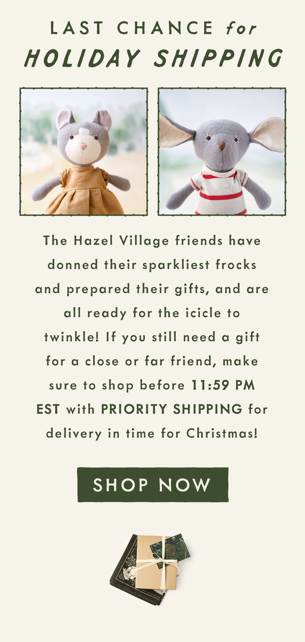 Last chance for holiday shipping! The Hazel Village friends have donned their sparkliest frocks and prepared their gifts, and are all ready for the icicle to twinkle! If you still need a gift for a close or far friend, make sure to shop before 11:59 PM EST with PRIORITY SHIPPING for delivery in time for Christmas! Shop now