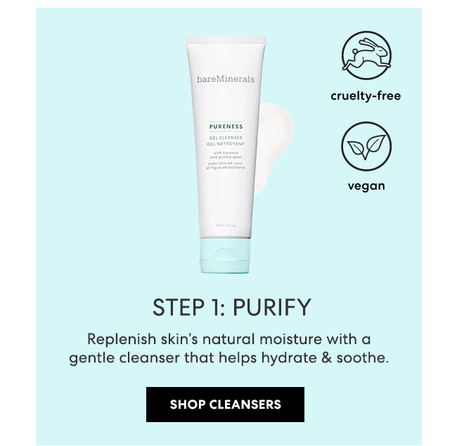 STEP l: PURIFY - Replenish skin''s natural moisture with a gentle cleanser that helps hydrate & soothe. Shop Cleansers