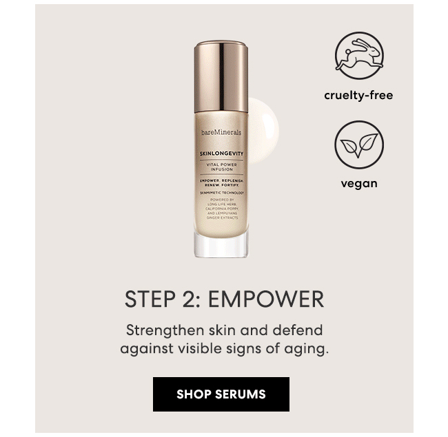 STEP 2: EMPOWER - Strengthen skin and defend against visible signs of aging. SHOP SERUMS