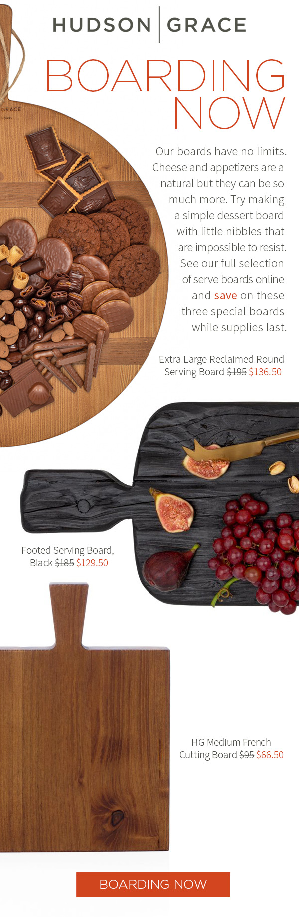 Boarding now. Our boards have no limits.?Cheese and appetizers are a natural but they can be so much more.?Try making a simple dessert board with little nibbles that are impossible to resist. See our full selection of serve boards online and save on these three special boards while supplies last. Extra Large Reclaimed Round Serving Board $136.50 .?Black Footed Serving Board $129.50 .?HG Medium French Cutting Board $66.50. Boarding now.