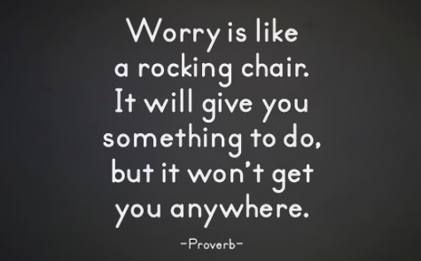 Worrying is like a rocking chair. It will give you something to do, but it won''t get you anywhere. Proverb