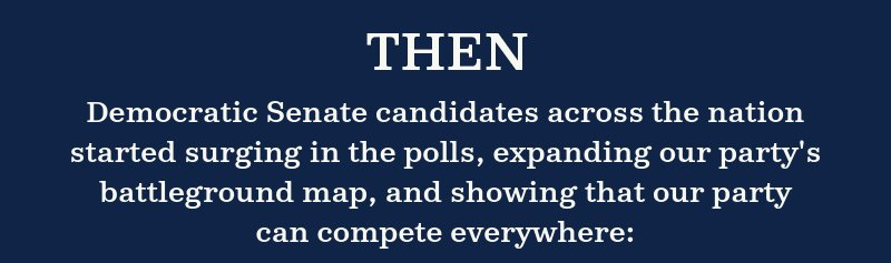 Then, Democratic Senate candidates across the nation started surging in the polls, expanding our party''s battleground map and showing that our party can compete everywhere: