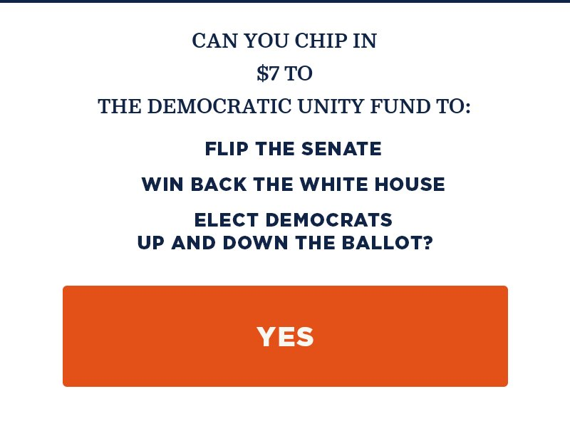 Can you chip in to the Democratic Unity Fund to: Flip the Senate, win back the White House, and elect Democrats up and down the ballot? Yes.