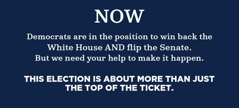 Now, Democrats are in the position to win back the White House AND flip the Senate. But we need your help to make it happen. This is election is about more than just the top of the ticket.