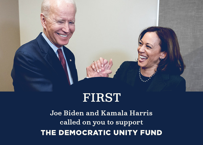 First, Joe Biden and Kamala Harris called on you to support the Democratic Unity Fund.