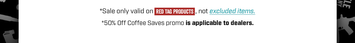 *Sale only valid on ''RED TAG PRODUCTS,'' not excluded items. *50% Off Coffee Saves Promo is applicable to dealers.