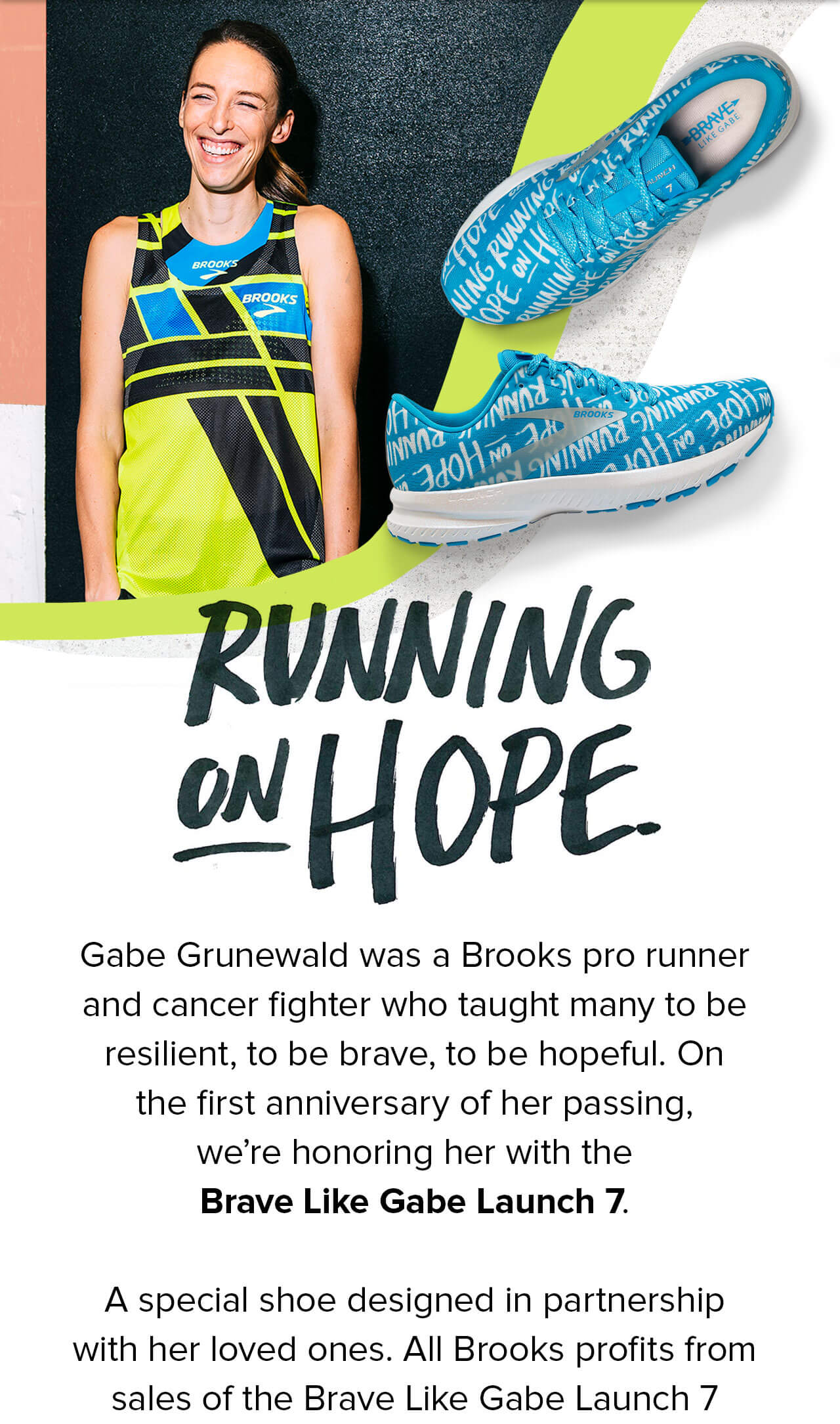 Running on hope   Gabe Grunewald was a Brooks pro runner and cancer fighter who taught many to be resilient, to be brave, to be hopeful. On the first anniversary of her passing, we're honoring her with the Brave Like Gabe Launch 7. A special shoe designed in partnership with her loved ones. All Brooks profits from sales of the Brave Like Gabe Launch 7 will be donated to the Fred Hutchinson Cancer Research Center on behalf of the Brave Like Gabe Foundation.