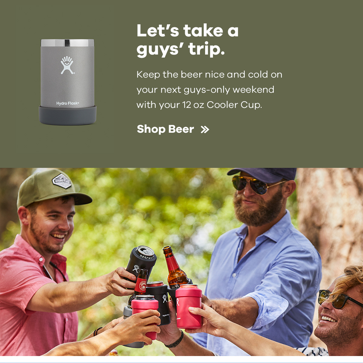 Let's take a guys' trip. Keep the beer nice and cold on your next guys-only weekend with your 12 oz Cooler Cup. | Shop Beer >>