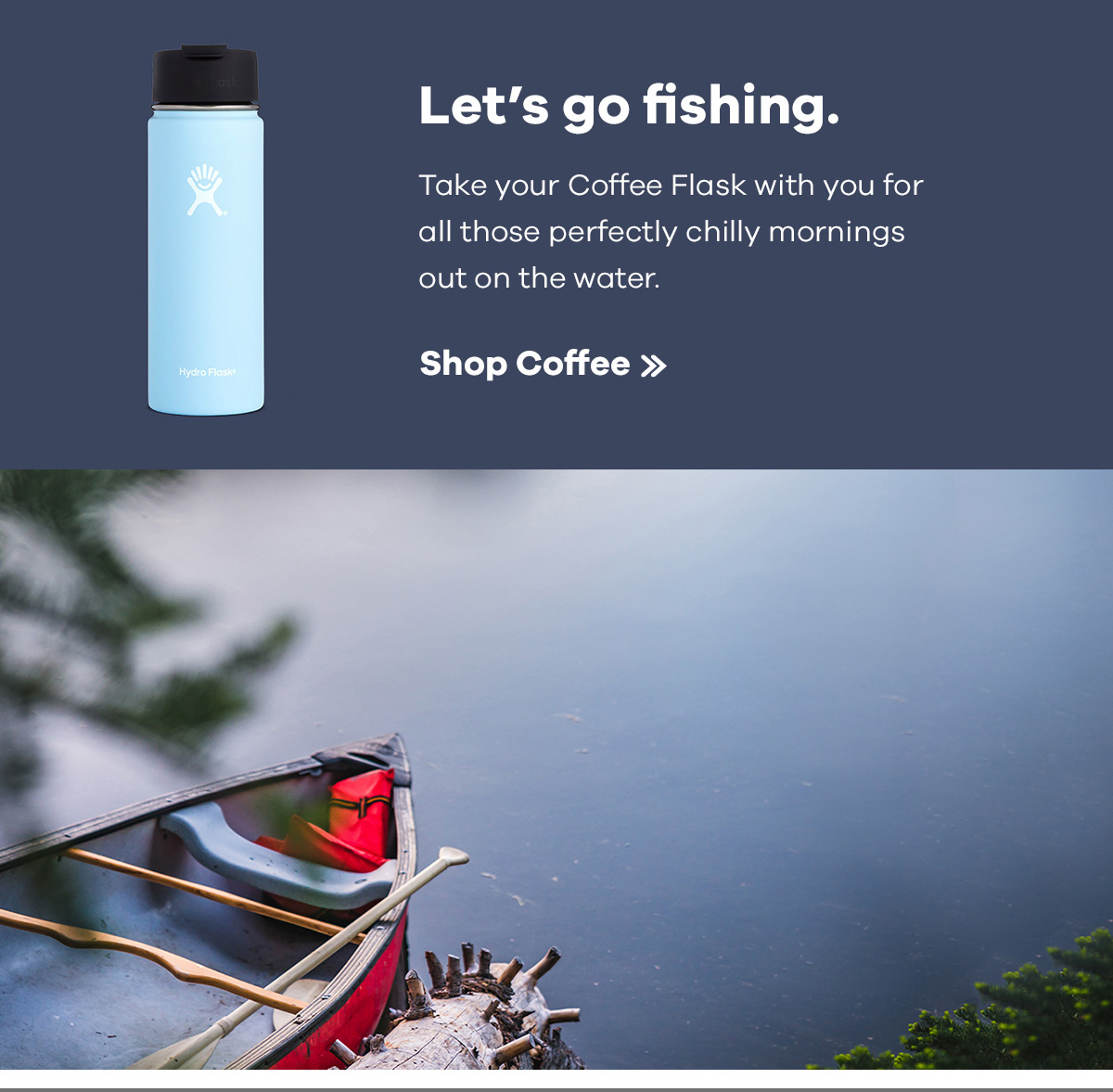 Let's go fishing. Take your Coffee Flask with you for all those perfectly chilly mornings out on the water. | Shop Coffee >>