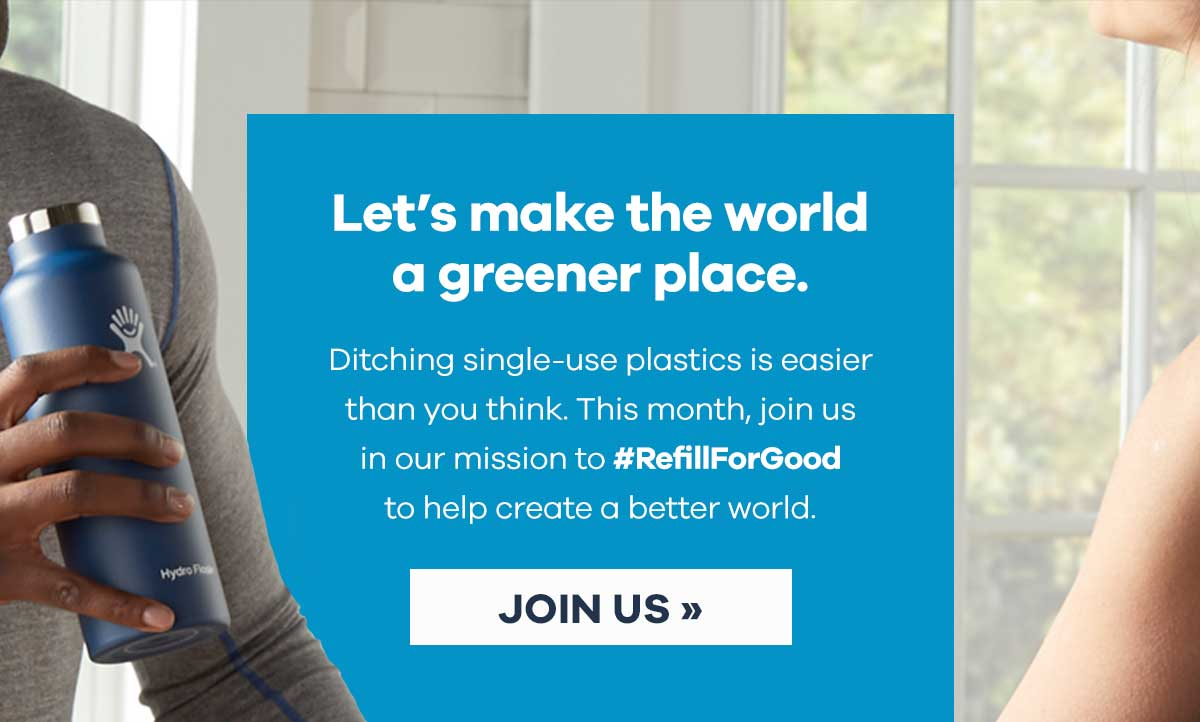 Let''s ake the world a greener place. - Ditching single-use plastics is easier than you think. This month, join us in our mission to #RefillForGood to help create a better world. | JOIN US >>