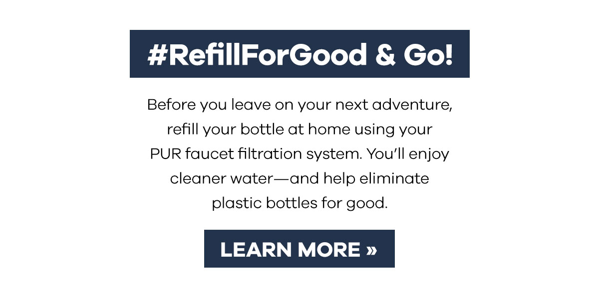 #RefillForGood & Go! - Before you leave on your next adventure, refill your bottle at home using your PUR faucet filtration system. You''ll enjoy cleaner water-and help eliminate plastic bottles for good. | LEARN MORE >>