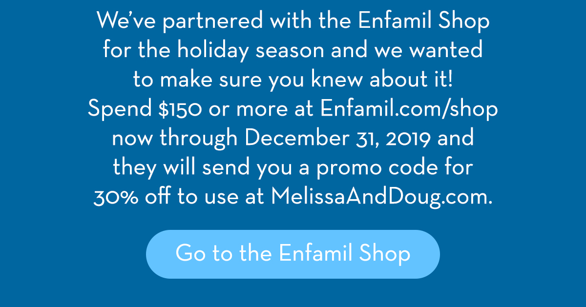 We've partnered with the Enfamil Shop for the holiday season and we wanted to make sure you knew about it! Spend $150 or more at Enfamil.com/shop now through December 31, 2019 and they will send you a promo code for 30% off to use at MelissaAndDoug.com. Go to the Enfamil Shop