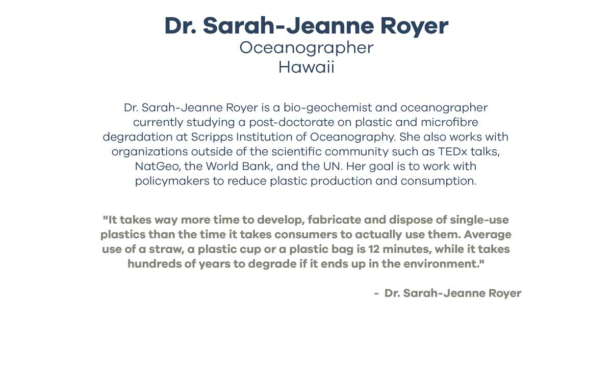 Dr. Sarah-Jeanne Royer Oceanographer Hawaii - Dr. Sarah-Jeanne Royer is a bio-geochemist and oceanographer currently studying a post-doctorate on plastic and microfibre degradation at Scripps Institution of Oceanography. She also works with organizations outside of the scientific community such as TEDx talks, NatGeo, the World Bank, and the UN. Her goal is to work with policymakers to reduce plastic production and consumption. - It takes way more time to develop, fabricate and dispose of single-use plastics than the time it takes consumers to actually use them. Average use of a straw, a plastic cup or a plastic bag is 12 minutes, while it takes hundreds of years to degrade if it ends up in the environment. - Dr. Sarah-Jeanne Royer