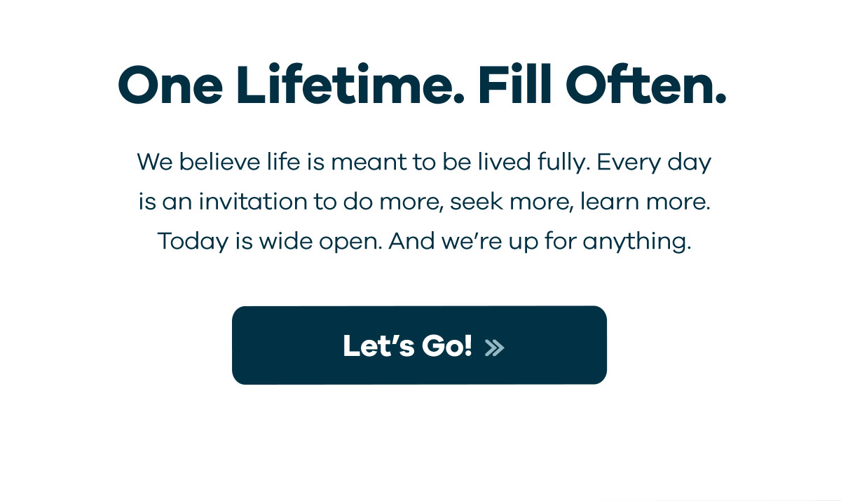 One Lifetime. Fill Often. - We believe life is meant to be lived fully. Every day is an invitation to do more, seek more, learn more. Today is wide open. And we''re up for anything. | Let''s Go!