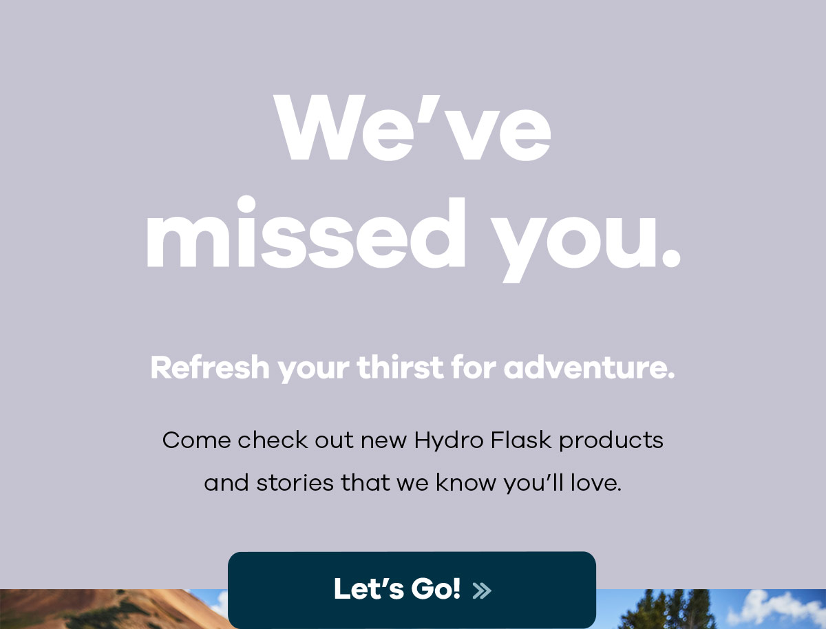 We've missed you. Refresh your thirst for adventure. - Come check out new Hydro Flask products and stories that we know you'll love. | Let''s Go