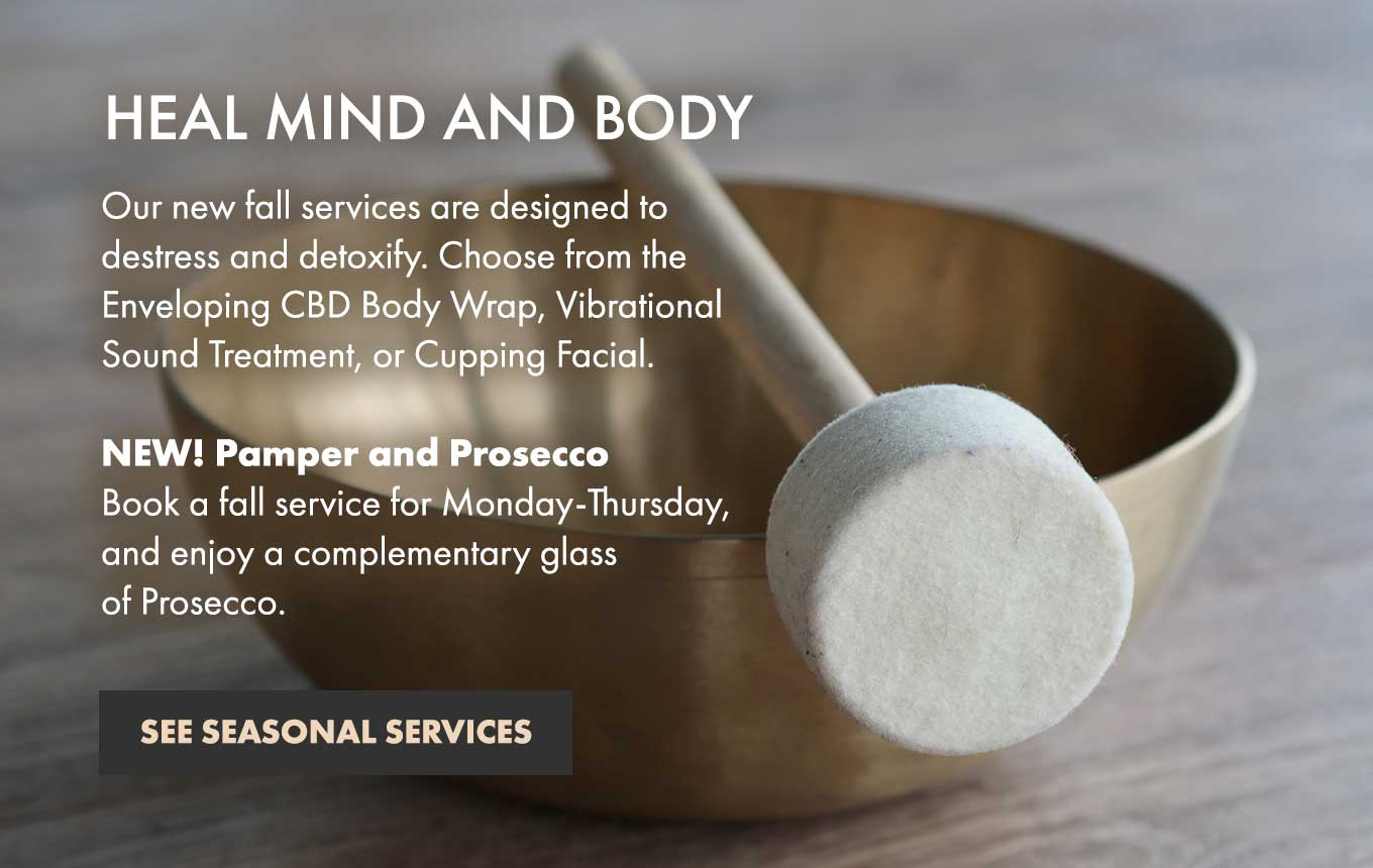 HEAL MIND AND BODY | Our new fall services are designed to destress and detoxify. Choose from the Enveloping CBD Body Wrap, Vibrational Sound Treatment, or Cupping Facial. NEW! Pamper and Prosecco Book a fall service for Monday–Thursday and enjoy a complementary glass of Prosecco.