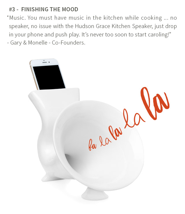 #3 - FINISHING THE MOOD - Music. You must have music in the kitchen while cooking ... no speaker, no issue with the Hudson Grace Kitchen Speaker, just drop in your phone and push play. It's never too soon to start caroling! - Gary & Monelle - Co-Founders.