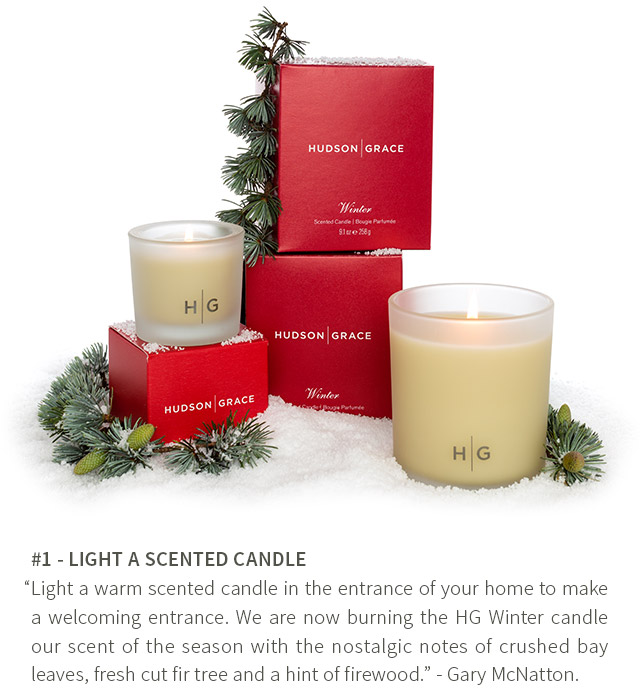 #1 - Light a warm scented candle in the entrance of your home to make a welcoming entrance. We are now burning the HG Winter candle our scent of the season with the nostalgic notes of crushed bay leaves, fresh cut fir tree and a hint of firewood. - Gary McNatton