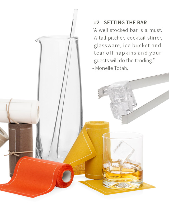 #2 - SETTING THE BAR - A well stocked bar is a must. A tall pitcher, cocktail stirrer, glassware, ice bucket and tear off napkins and your guests will do the tending. - Monelle Totah.